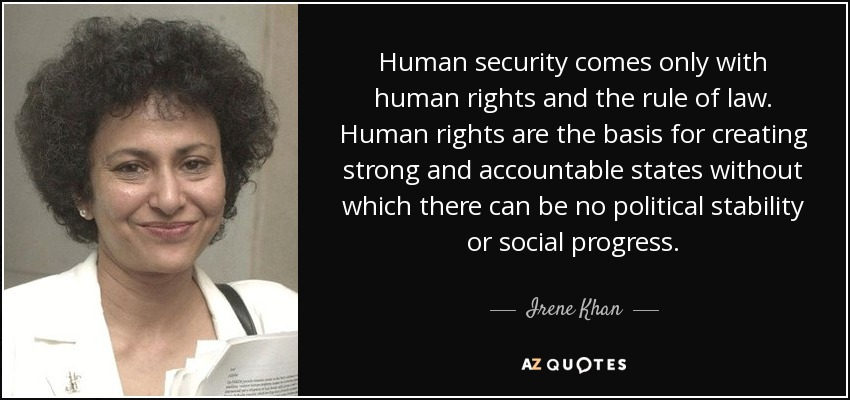 Human security comes only with human rights and the rule of law. Human rights are the basis for creating strong and accountable states without which there can be no political stability or social progress. - Irene Khan