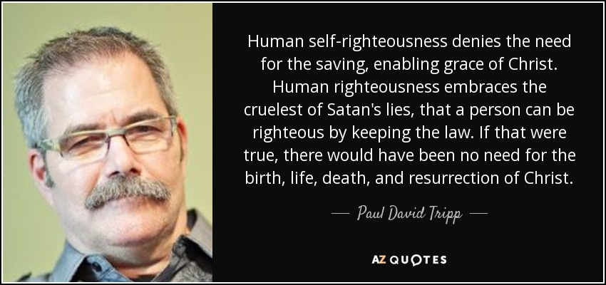 Paul David Tripp quote: Human self-righteousness denies the ...