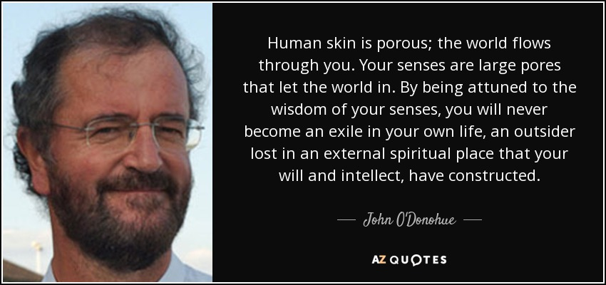 Human skin is porous; the world flows through you. Your senses are large pores that let the world in. By being attuned to the wisdom of your senses, you will never become an exile in your own life, an outsider lost in an external spiritual place that your will and intellect, have constructed. - John O'Donohue