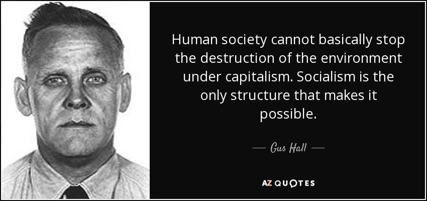 Human society cannot basically stop the destruction of the environment under capitalism. Socialism is the only structure that makes it possible. - Gus Hall