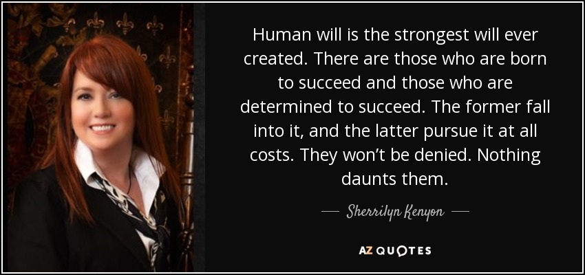 Human will is the strongest will ever created. There are those who are born to succeed and those who are determined to succeed. The former fall into it, and the latter pursue it at all costs. They won't be denied. Nothing daunts them. - Sherrilyn Kenyon