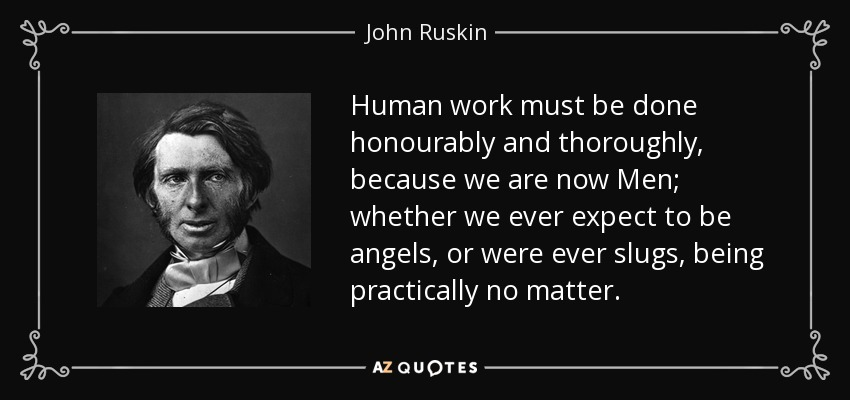 Human work must be done honourably and thoroughly, because we are now Men; whether we ever expect to be angels, or were ever slugs, being practically no matter. - John Ruskin