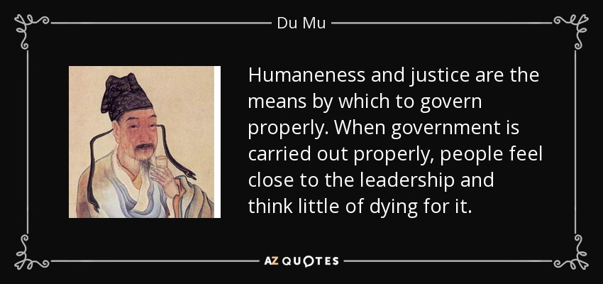 Humaneness and justice are the means by which to govern properly. When government is carried out properly, people feel close to the leadership and think little of dying for it. - Du Mu