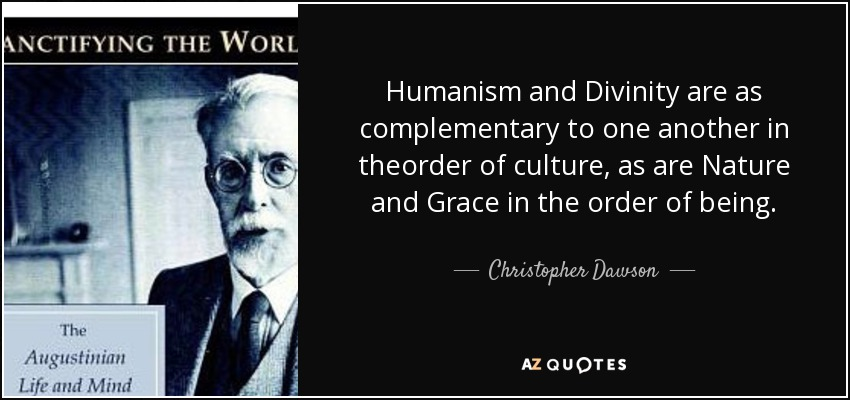 Humanism and Divinity are as complementary to one another in theorder of culture, as are Nature and Grace in the order of being. - Christopher Dawson