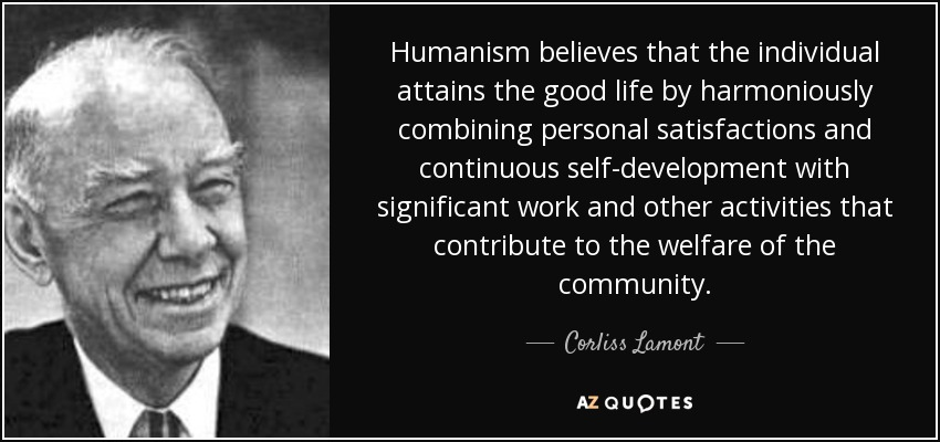 Humanism believes that the individual attains the good life by harmoniously combining personal satisfactions and continuous self-development with significant work and other activities that contribute to the welfare of the community. - Corliss Lamont