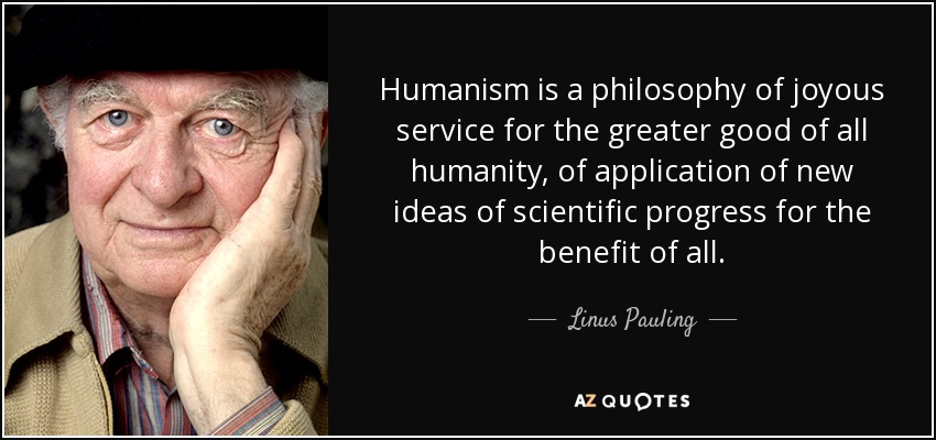 Humanism is a philosophy of joyous service for the greater good of all humanity, of application of new ideas of scientific progress for the benefit of all. - Linus Pauling
