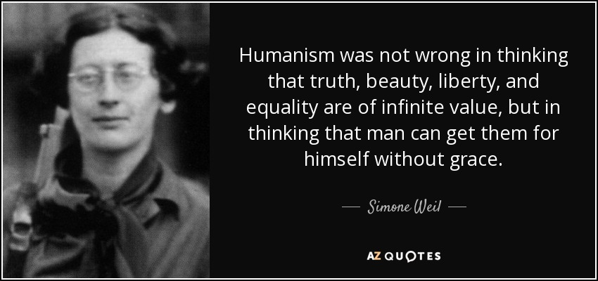 Humanism was not wrong in thinking that truth, beauty, liberty, and equality are of infinite value, but in thinking that man can get them for himself without grace. - Simone Weil