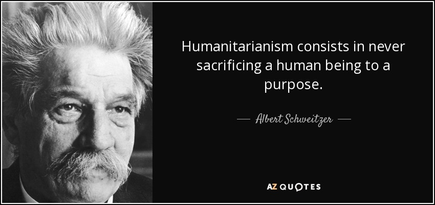 Humanitarianism consists in never sacrificing a human being to a purpose. - Albert Schweitzer