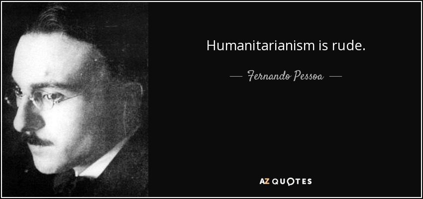 Humanitarianism is rude. - Fernando Pessoa