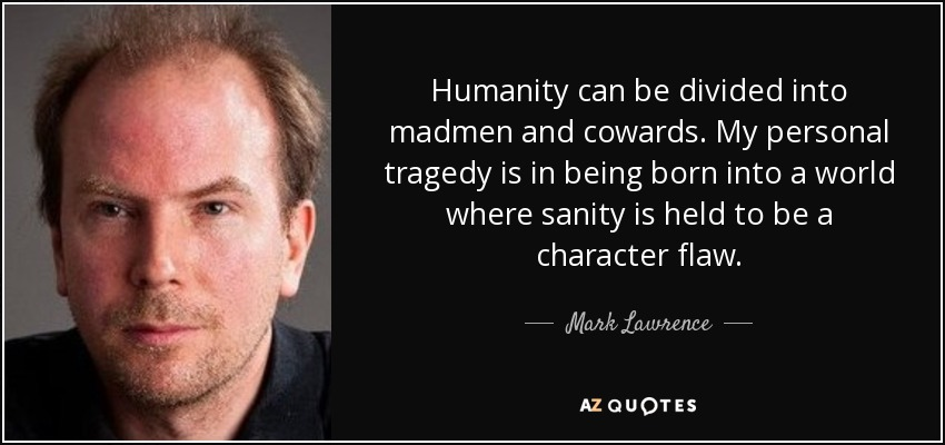Humanity can be divided into madmen and cowards. My personal tragedy is in being born into a world where sanity is held to be a character flaw. - Mark Lawrence