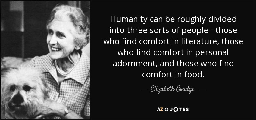 Humanity can be roughly divided into three sorts of people - those who find comfort in literature, those who find comfort in personal adornment, and those who find comfort in food; - Elizabeth Goudge