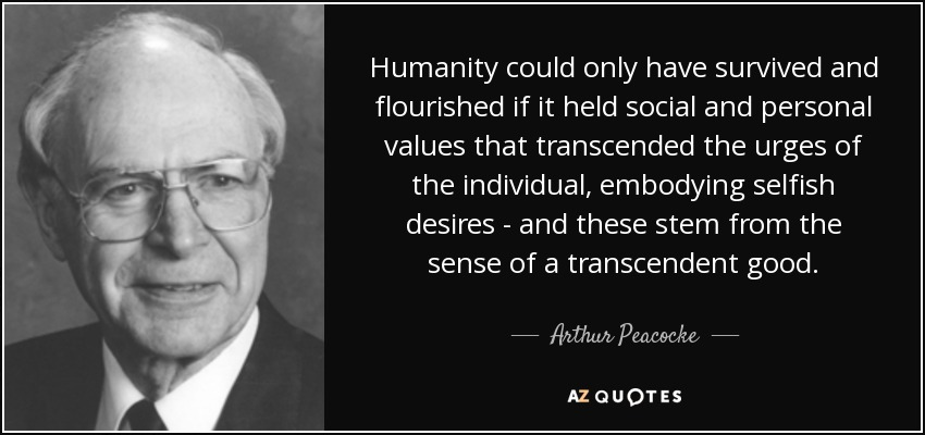 Humanity could only have survived and flourished if it held social and personal values that transcended the urges of the individual, embodying selfish desires - and these stem from the sense of a transcendent good. - Arthur Peacocke