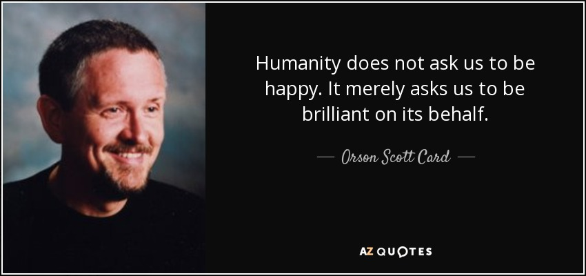 Humanity does not ask us to be happy. It merely asks us to be brilliant on its behalf. - Orson Scott Card