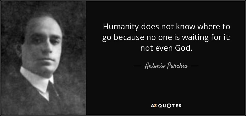 Humanity does not know where to go because no one is waiting for it: not even God. - Antonio Porchia