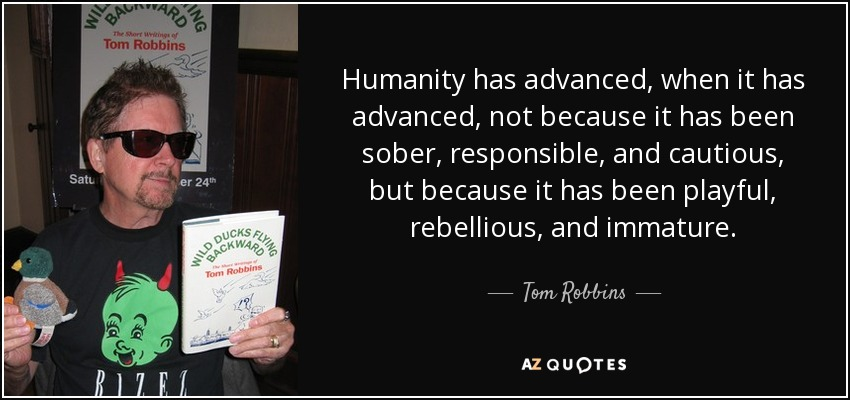 Humanity has advanced, when it has advanced, not because it has been sober, responsible, and cautious, but because it has been playful, rebellious, and immature. - Tom Robbins
