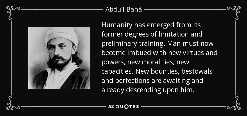 Humanity has emerged from its former degrees of limitation and preliminary training. Man must now become imbued with new virtues and powers, new moralities, new capacities. New bounties, bestowals and perfections are awaiting and already descending upon him. - Abdu'l-Bahá