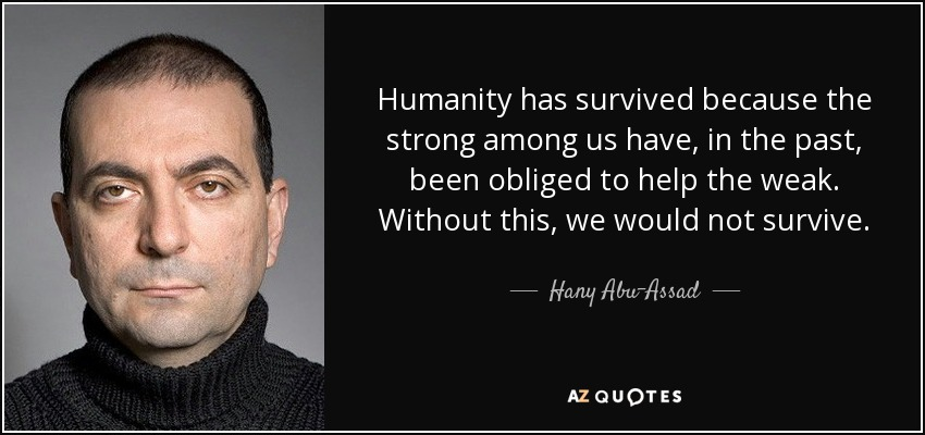 Humanity has survived because the strong among us have, in the past, been obliged to help the weak. Without this, we would not survive. - Hany Abu-Assad