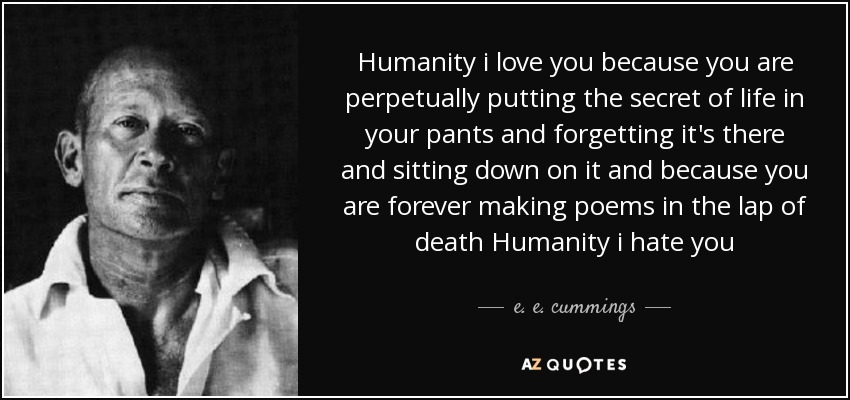 Humanity i love you because you are perpetually putting the secret of life in your pants and forgetting it's there and sitting down on it and because you are forever making poems in the lap of death Humanity i hate you - e. e. cummings
