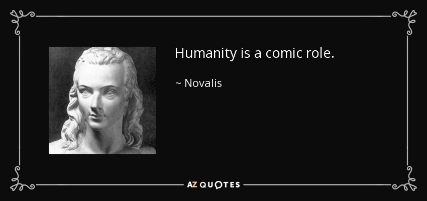 Humanity is a comic role. - Novalis