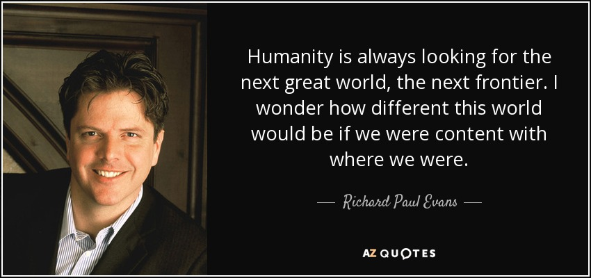 Humanity is always looking for the next great world, the next frontier. I wonder how different this world would be if we were content with where we were. - Richard Paul Evans
