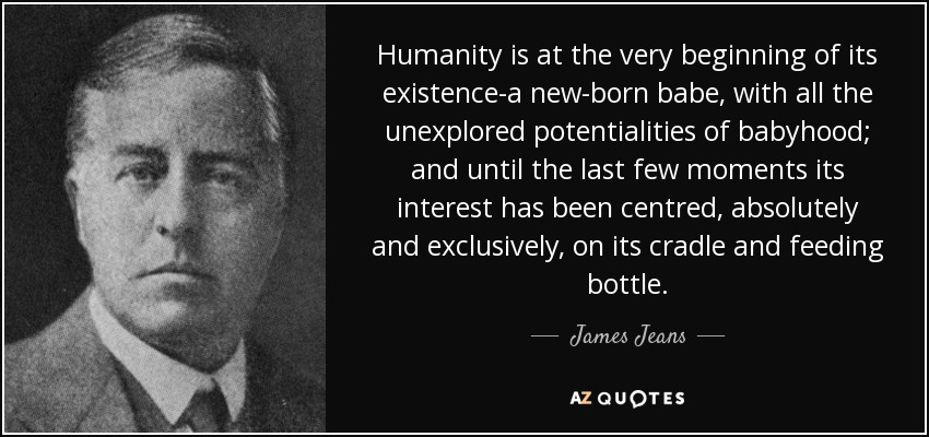 Humanity is at the very beginning of its existence-a new-born babe, with all the unexplored potentialities of babyhood; and until the last few moments its interest has been centred, absolutely and exclusively, on its cradle and feeding bottle. - James Jeans