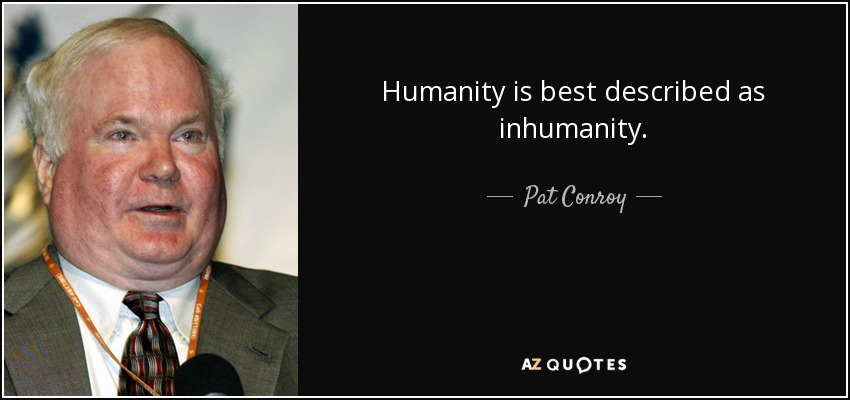 Humanity is best described as inhumanity. - Pat Conroy