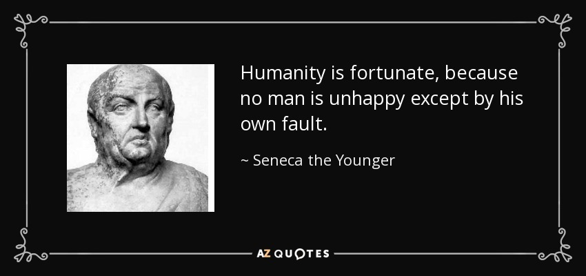 Humanity is fortunate, because no man is unhappy except by his own fault. - Seneca the Younger