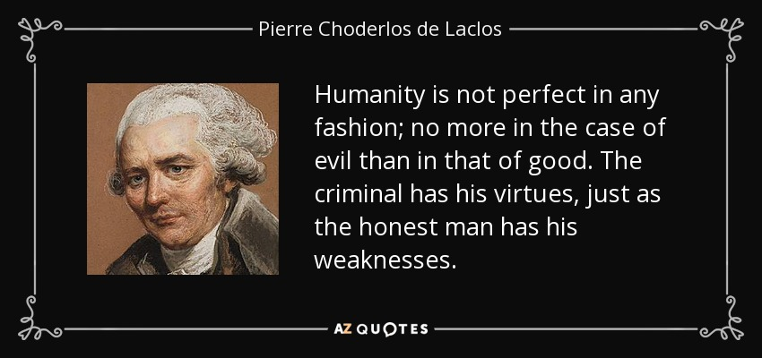 Humanity is not perfect in any fashion; no more in the case of evil than in that of good. The criminal has his virtues, just as the honest man has his weaknesses. - Pierre Choderlos de Laclos