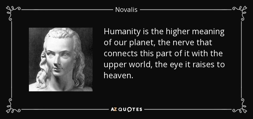 Humanity is the higher meaning of our planet, the nerve that connects this part of it with the upper world, the eye it raises to heaven. - Novalis