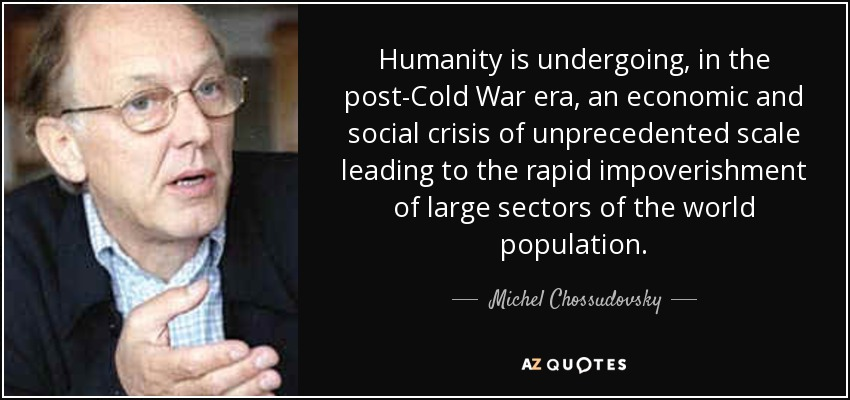 Humanity is undergoing, in the post-Cold War era, an economic and social crisis of unprecedented scale leading to the rapid impoverishment of large sectors of the world population. - Michel Chossudovsky