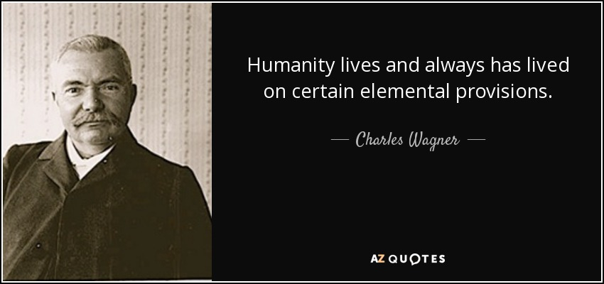 Humanity lives and always has lived on certain elemental provisions. - Charles Wagner