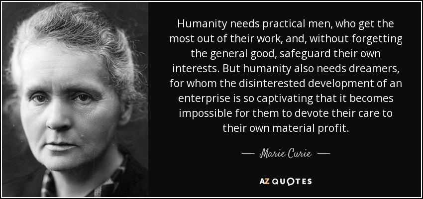 Humanity needs practical men, who get the most out of their work, and, without forgetting the general good, safeguard their own interests. But humanity also needs dreamers, for whom the disinterested development of an enterprise is so captivating that it becomes impossible for them to devote their care to their own material profit. - Marie Curie