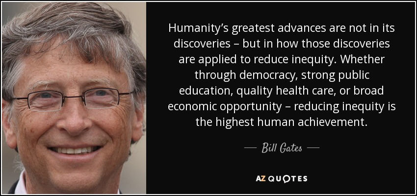Humanity's greatest advances are not in its discoveries – but in how those discoveries are applied to reduce inequity. Whether through democracy, strong public education, quality health care, or broad economic opportunity – reducing inequity is the highest human achievement. - Bill Gates