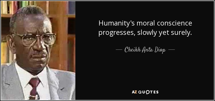 Humanity's moral conscience progresses, slowly yet surely. - Cheikh Anta Diop