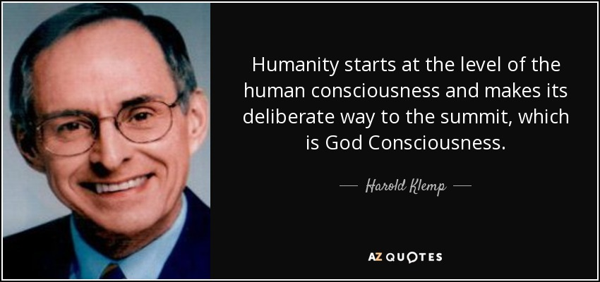 Humanity starts at the level of the human consciousness and makes its deliberate way to the summit, which is God Consciousness. - Harold Klemp