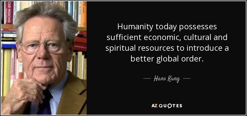 Humanity today possesses sufficient economic, cultural and spiritual resources to introduce a better global order. - Hans Kung