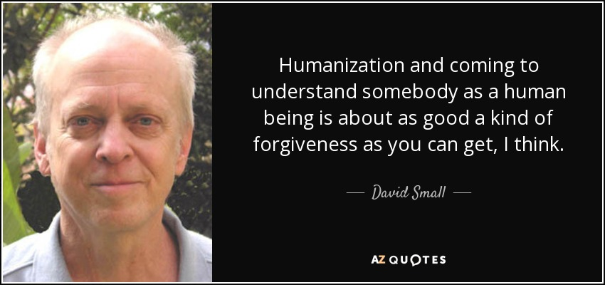 Humanization and coming to understand somebody as a human being is about as good a kind of forgiveness as you can get, I think. - David Small
