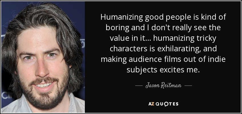 Humanizing good people is kind of boring and I don't really see the value in it... humanizing tricky characters is exhilarating, and making audience films out of indie subjects excites me. - Jason Reitman