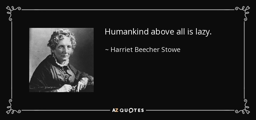 Humankind above all is lazy. - Harriet Beecher Stowe