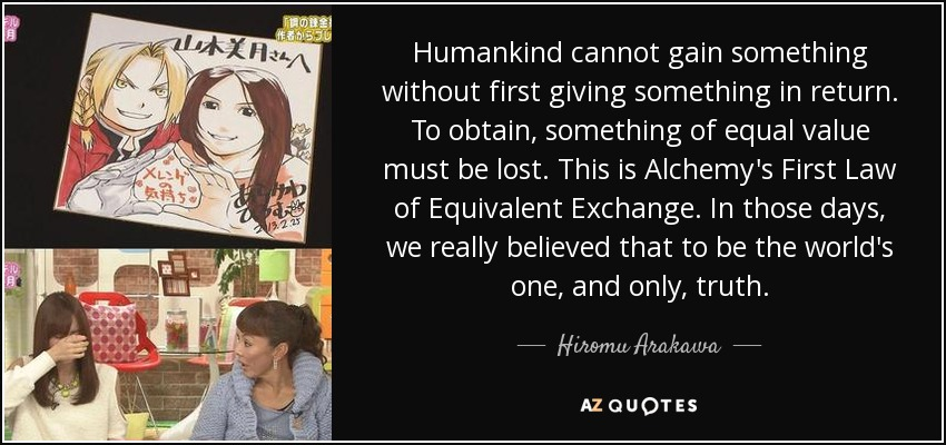 Humankind cannot gain something without first giving something in return. To obtain, something of equal value must be lost. This is Alchemy's First Law of Equivalent Exchange. In those days, we really believed that to be the world's one, and only, truth. - Hiromu Arakawa