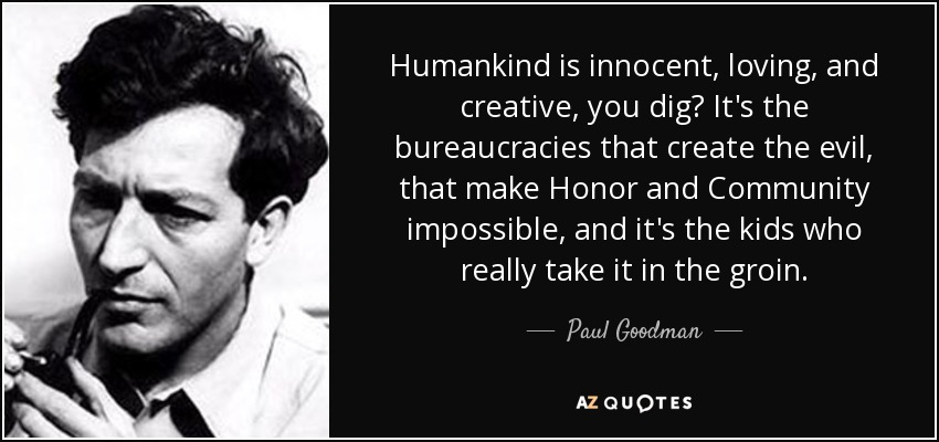 Humankind is innocent, loving, and creative, you dig? It's the bureaucracies that create the evil, that make Honor and Community impossible, and it's the kids who really take it in the groin. - Paul Goodman