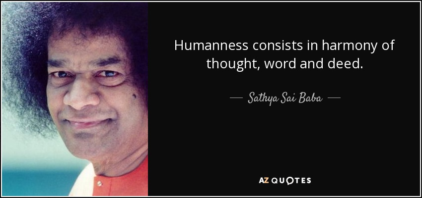 Humanness consists in harmony of thought, word and deed. - Sathya Sai Baba