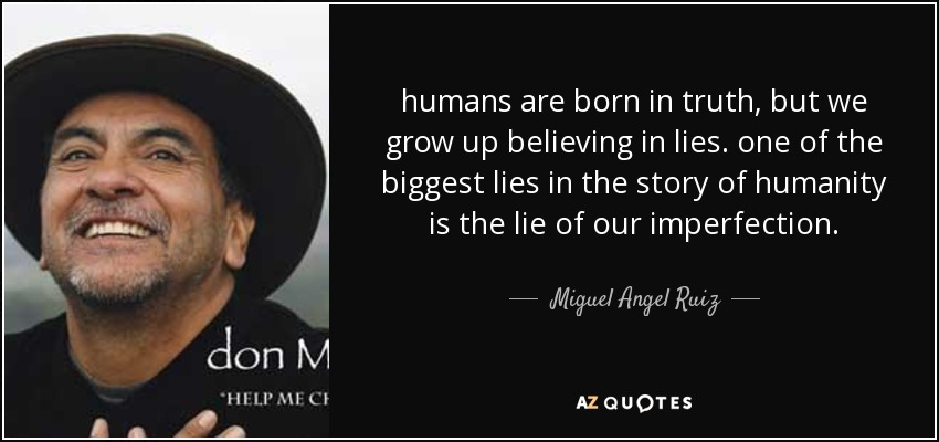 humans are born in truth, but we grow up believing in lies. one of the biggest lies in the story of humanity is the lie of our imperfection. - Miguel Angel Ruiz