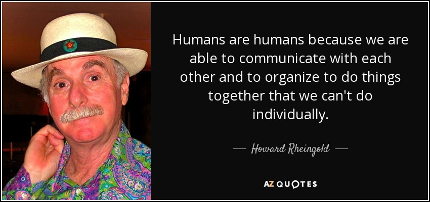 Humans are humans because we are able to communicate with each other and to organize to do things together that we can't do individually. - Howard Rheingold