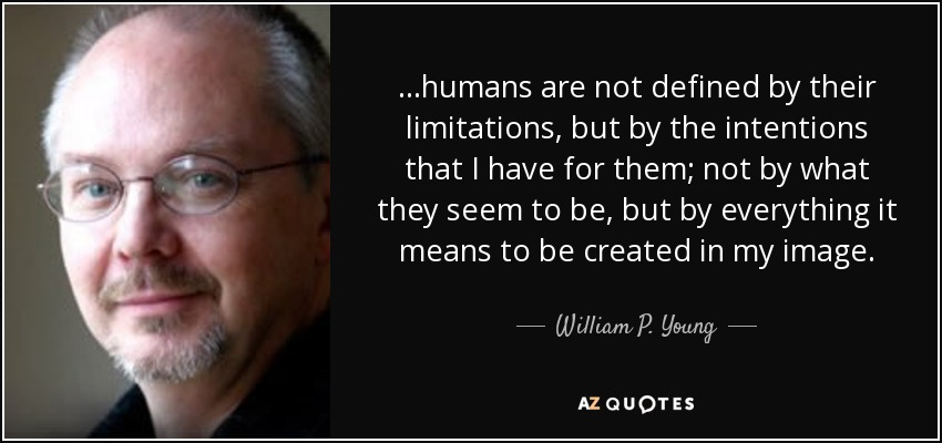 ...humans are not defined by their limitations, but by the intentions that I have for them; not by what they seem to be, but by everything it means to be created in my image. - William P. Young