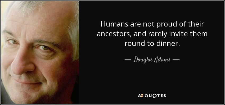 Humans are not proud of their ancestors, and rarely invite them round to dinner. - Douglas Adams