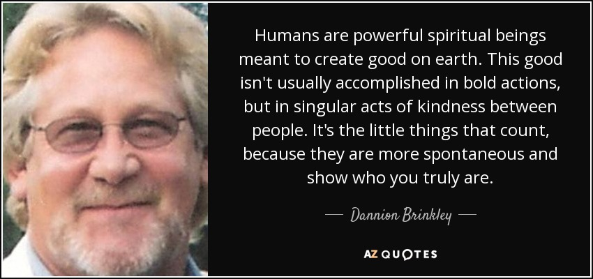 Humans are powerful spiritual beings meant to create good on earth. This good isn't usually accomplished in bold actions, but in singular acts of kindness between people. It's the little things that count, because they are more spontaneous and show who you truly are. - Dannion Brinkley