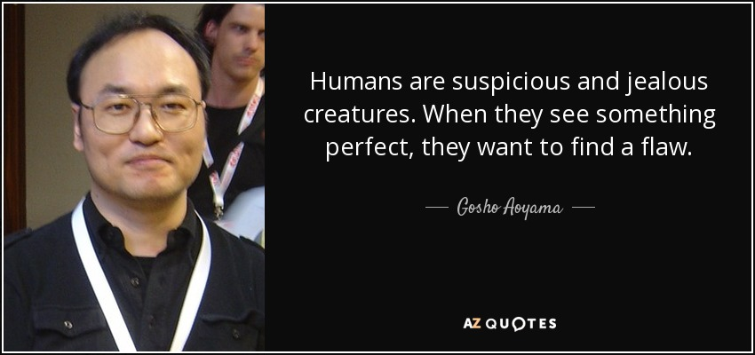 Humans are suspicious and jealous creatures. When they see something perfect, they want to find a flaw. - Gosho Aoyama