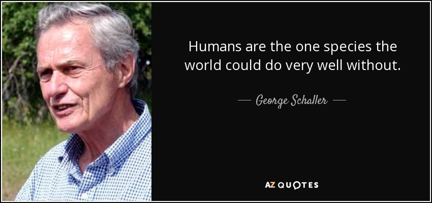 Humans are the one species the world could do very well without. - George Schaller