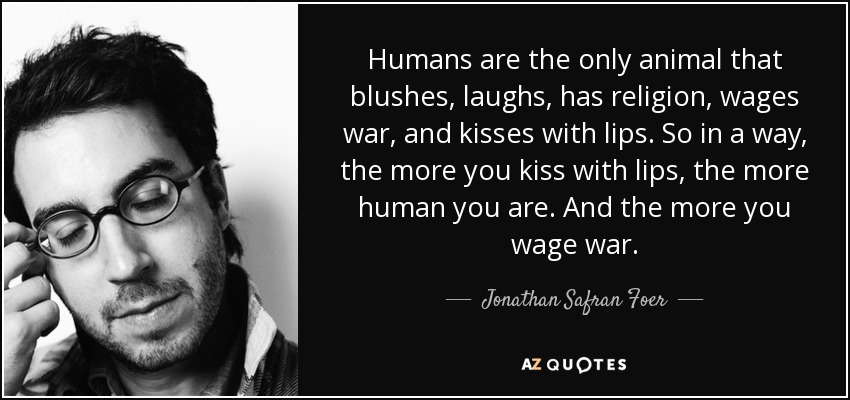Humans are the only animal that blushes, laughs, has religion, wages war, and kisses with lips. So in a way, the more you kiss with lips, the more human you are. And the more you wage war. - Jonathan Safran Foer